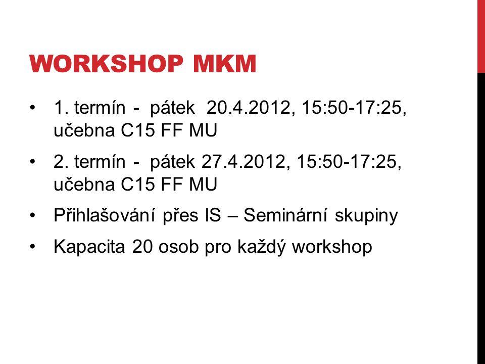 workshop mkm 1. termín - pátek 20.4.2012, 15:50-17:25, učebna C15 FF MU. 2. termín - pátek 27.4.2012, 15:50-17:25, učebna C15 FF MU.
