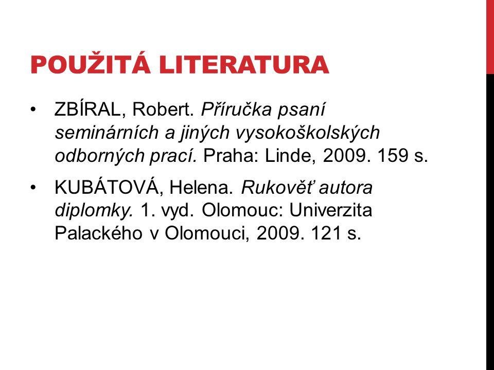 použitá literatura ZBÍRAL, Robert. Příručka psaní seminárních a jiných vysokoškolských odborných prací. Praha: Linde, 2009. 159 s.