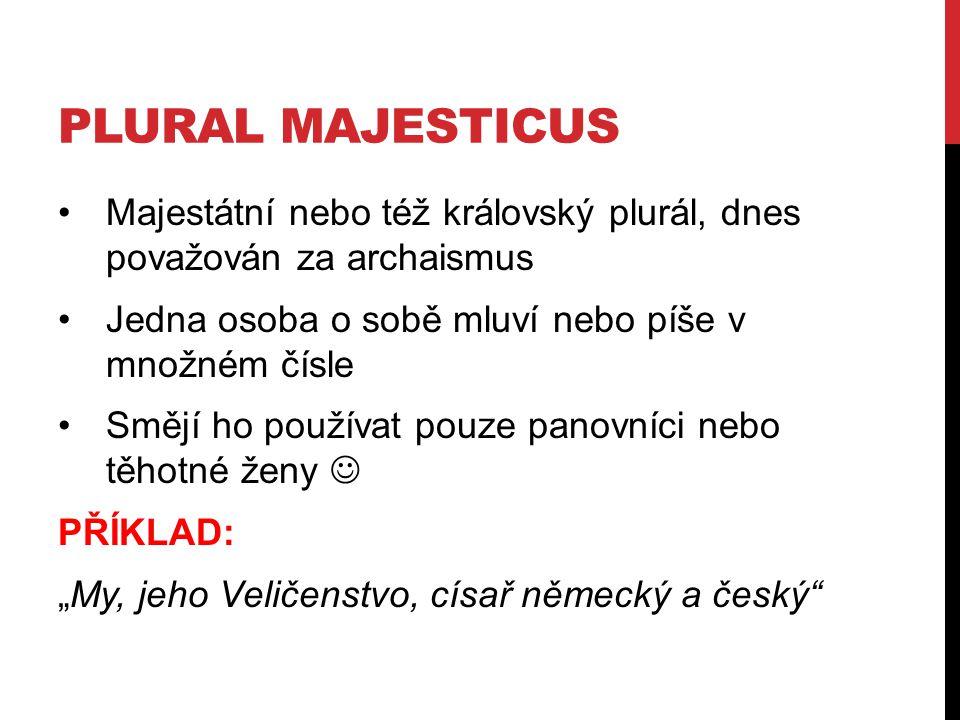 Plural majesticus Majestátní nebo též královský plurál, dnes považován za archaismus. Jedna osoba o sobě mluví nebo píše v množném čísle.
