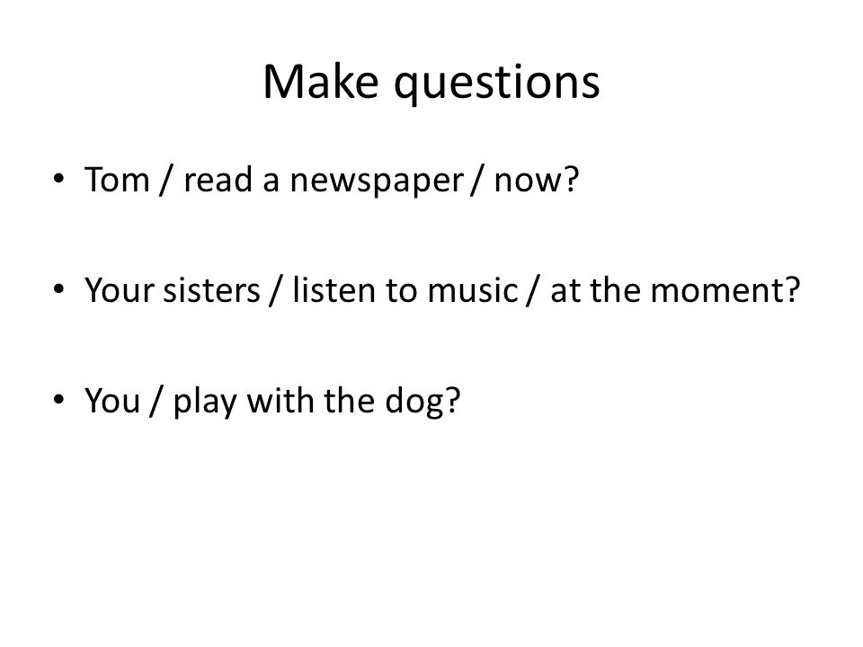 Make questions Tom / read a newspaper / now