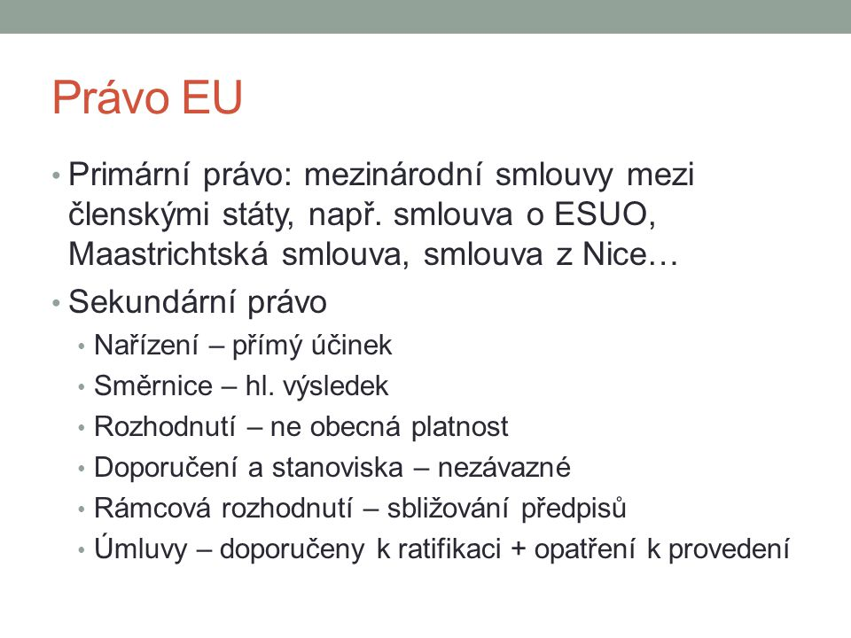 Právo EU Primární právo: mezinárodní smlouvy mezi členskými státy, např. smlouva o ESUO, Maastrichtská smlouva, smlouva z Nice…