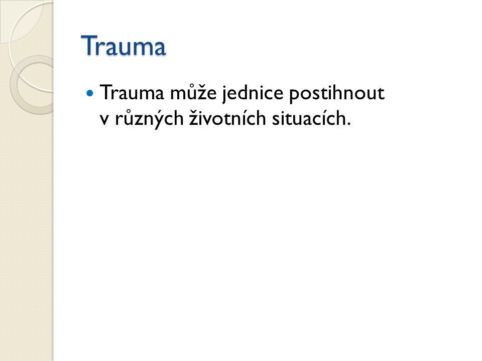 Trauma Trauma může jednice postihnout v různých životních situacích.