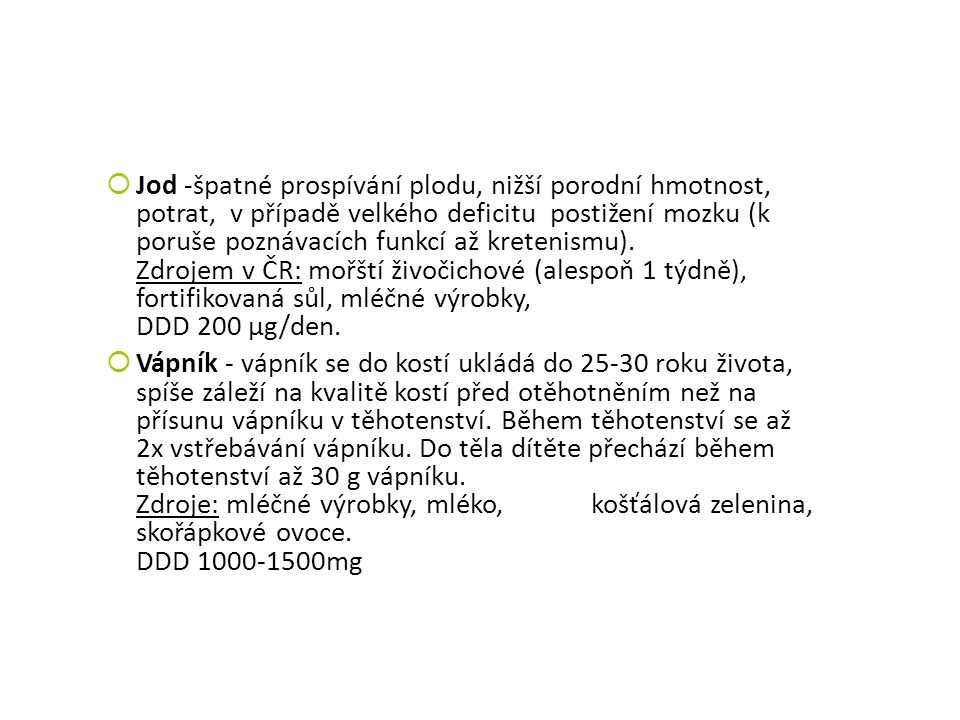 Jod -špatné prospívání plodu, nižší porodní hmotnost, potrat, v případě velkého deficitu postižení mozku (k poruše poznávacích funkcí až kretenismu). Zdrojem v ČR: mořští živočichové (alespoň 1 týdně), fortifikovaná sůl, mléčné výrobky, DDD 200 µg/den.