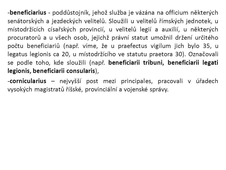-beneficiarius - poddůstojník, jehož služba je vázána na officium některých senátorských a jezdeckých velitelů. Sloužili u velitelů římských jednotek, u místodržících císařských provincií, u velitelů legií a auxilií, u některých procuratorů a u všech osob, jejichž právní statut umožnil držení určitého počtu beneficiariů (např. víme, že u praefectus vigilum jich bylo 35, u legatus legionis ca 20, u místodržícího ve statutu praetora 30). Označovali se podle toho, kde sloužili (např. beneficiarii tribuni, beneficiarii legati legionis, beneficiarii consularis),