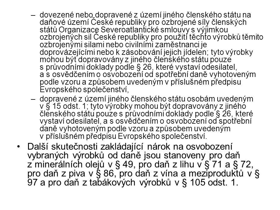 dovezené nebo dopravené z území jiného členského státu na daňové území České republiky pro ozbrojené síly členských států Organizace Severoatlantické smlouvy s výjimkou ozbrojených sil České republiky pro použití těchto výrobků těmito ozbrojenými silami nebo civilními zaměstnanci je doprovázejícími nebo k zásobování jejich jídelen; tyto výrobky mohou být dopravovány z jiného členského státu pouze s průvodními doklady podle § 26, které vystaví odesilatel, a s osvědčením o osvobození od spotřební daně vyhotoveným podle vzoru a způsobem uvedeným v příslušném předpisu Evropského společenství,