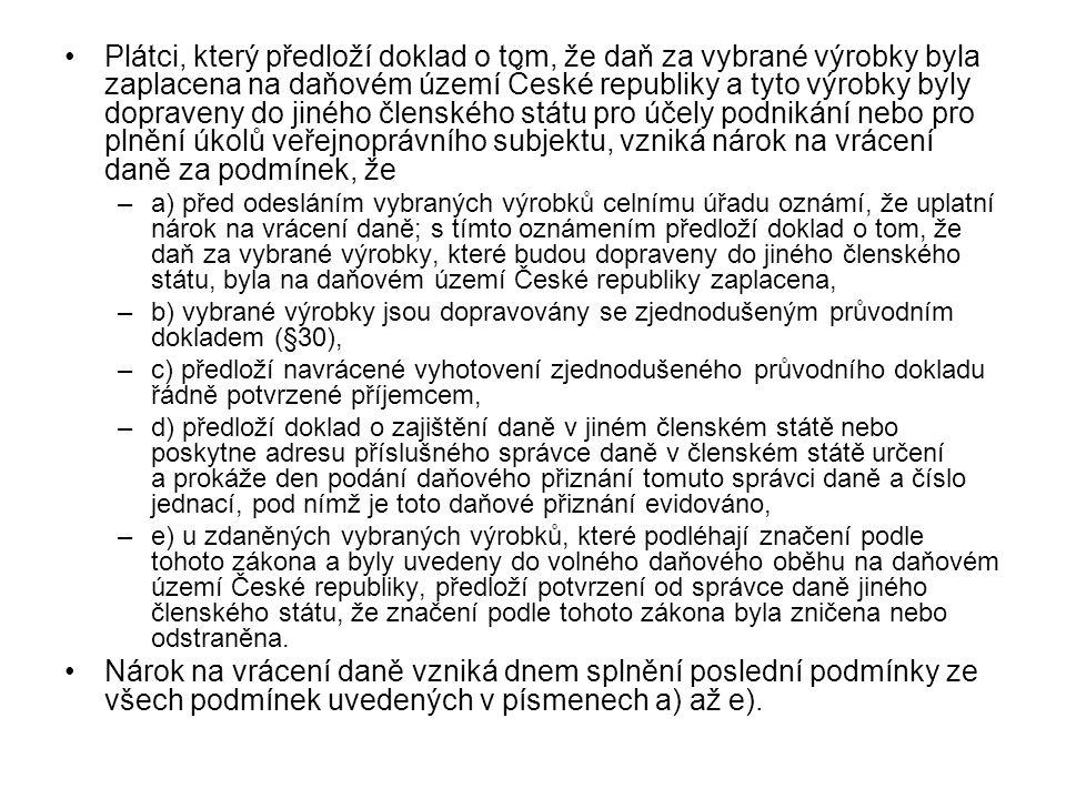 Plátci, který předloží doklad o tom, že daň za vybrané výrobky byla zaplacena na daňovém území České republiky a tyto výrobky byly dopraveny do jiného členského státu pro účely podnikání nebo pro plnění úkolů veřejnoprávního subjektu, vzniká nárok na vrácení daně za podmínek, že