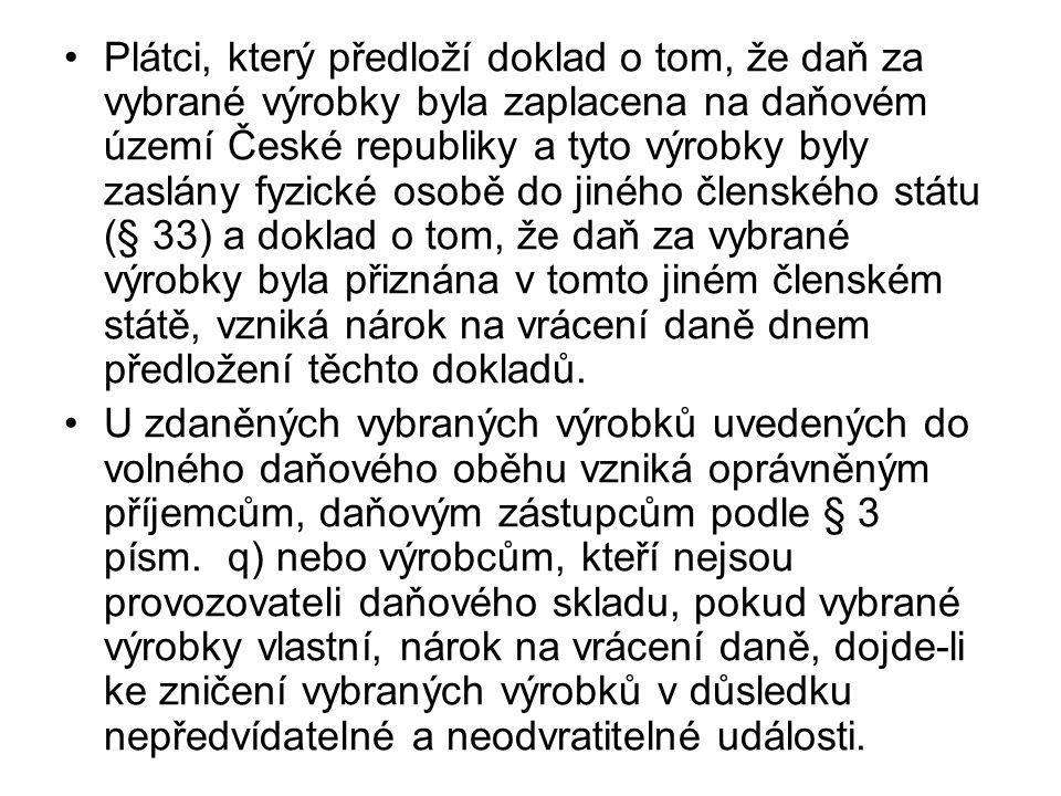 Plátci, který předloží doklad o tom, že daň za vybrané výrobky byla zaplacena na daňovém území České republiky a tyto výrobky byly zaslány fyzické osobě do jiného členského státu (§ 33) a doklad o tom, že daň za vybrané výrobky byla přiznána v tomto jiném členském státě, vzniká nárok na vrácení daně dnem předložení těchto dokladů.