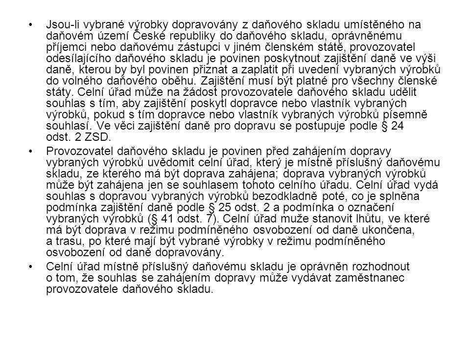 Jsou-li vybrané výrobky dopravovány z daňového skladu umístěného na daňovém území České republiky do daňového skladu, oprávněnému příjemci nebo daňovému zástupci v jiném členském státě, provozovatel odesílajícího daňového skladu je povinen poskytnout zajištění daně ve výši daně, kterou by byl povinen přiznat a zaplatit při uvedení vybraných výrobků do volného daňového oběhu. Zajištění musí být platné pro všechny členské státy. Celní úřad může na žádost provozovatele daňového skladu udělit souhlas s tím, aby zajištění poskytl dopravce nebo vlastník vybraných výrobků, pokud s tím dopravce nebo vlastník vybraných výrobků písemně souhlasí. Ve věci zajištění daně pro dopravu se postupuje podle § 24 odst. 2 ZSD.