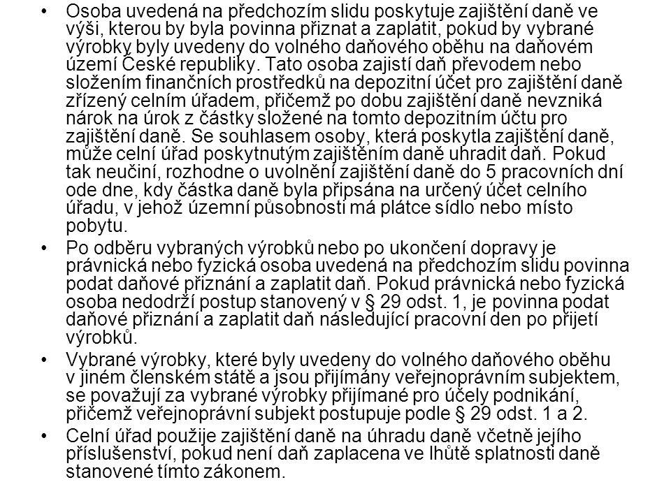 Osoba uvedená na předchozím slidu poskytuje zajištění daně ve výši, kterou by byla povinna přiznat a zaplatit, pokud by vybrané výrobky byly uvedeny do volného daňového oběhu na daňovém území České republiky. Tato osoba zajistí daň převodem nebo složením finančních prostředků na depozitní účet pro zajištění daně zřízený celním úřadem, přičemž po dobu zajištění daně nevzniká nárok na úrok z částky složené na tomto depozitním účtu pro zajištění daně. Se souhlasem osoby, která poskytla zajištění daně, může celní úřad poskytnutým zajištěním daně uhradit daň. Pokud tak neučiní, rozhodne o uvolnění zajištění daně do 5 pracovních dní ode dne, kdy částka daně byla připsána na určený účet celního úřadu, v jehož územní působnosti má plátce sídlo nebo místo pobytu.