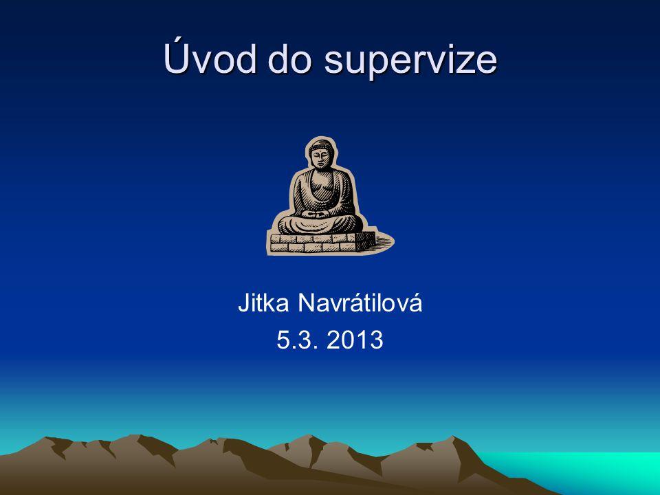 Úvod do supervize Jitka Navrátilová 5.3. 2013