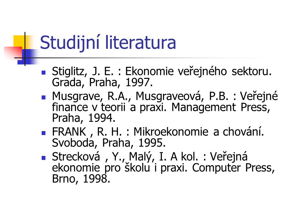 Studijní literatura Stiglitz, J. E. : Ekonomie veřejného sektoru. Grada, Praha, 1997.