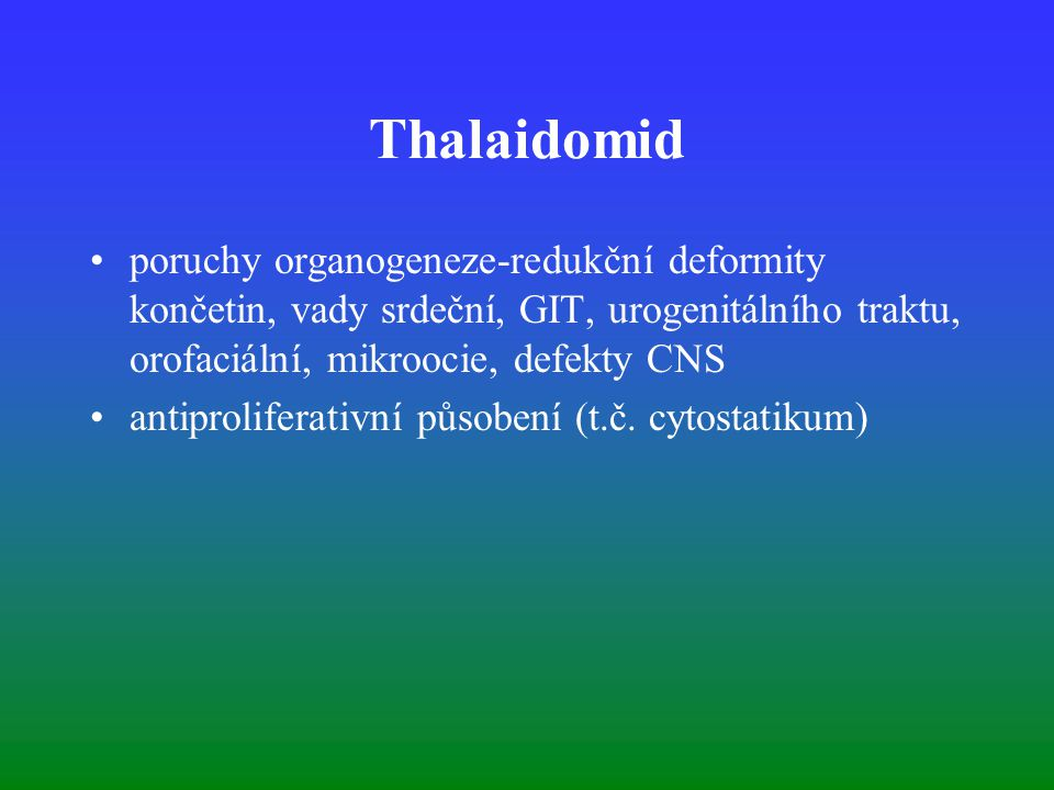 Thalaidomid poruchy organogeneze-redukční deformity končetin, vady srdeční, GIT, urogenitálního traktu, orofaciální, mikroocie, defekty CNS.