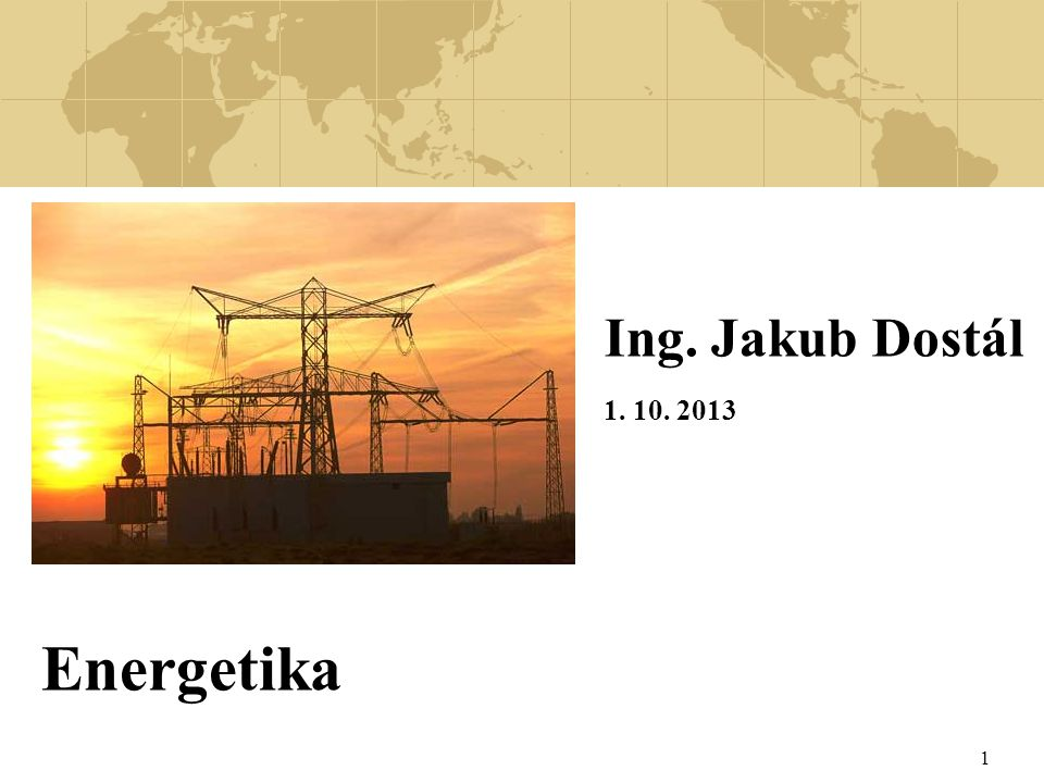 Ing. Jakub Dostál 1. 10. 2013 Energetika