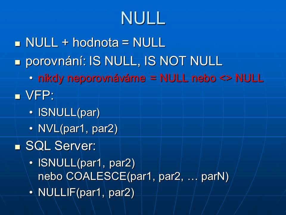 NULL NULL + hodnota = NULL porovnání: IS NULL, IS NOT NULL VFP: