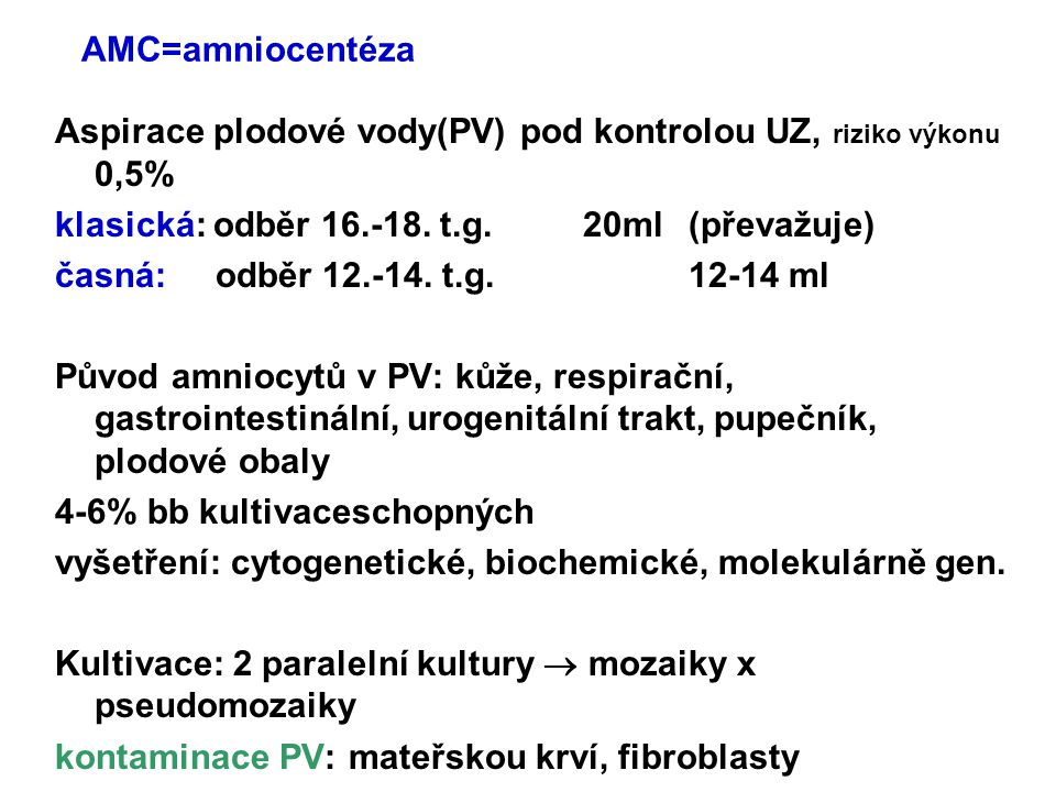 AMC=amniocentéza Aspirace plodové vody(PV) pod kontrolou UZ, riziko výkonu 0,5% klasická: odběr 16.-18. t.g. 20ml (převažuje)