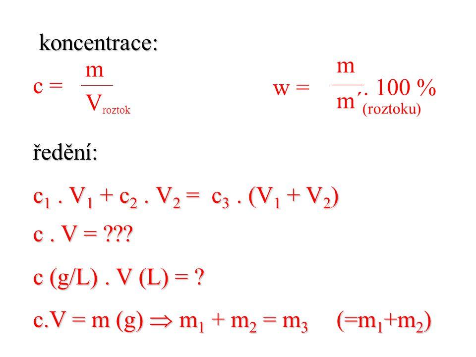 koncentrace: c = ředění: c1 . V1 + c2 . V2 = c3 . (V1 + V2) m. m´(roztoku) w = . 100 %