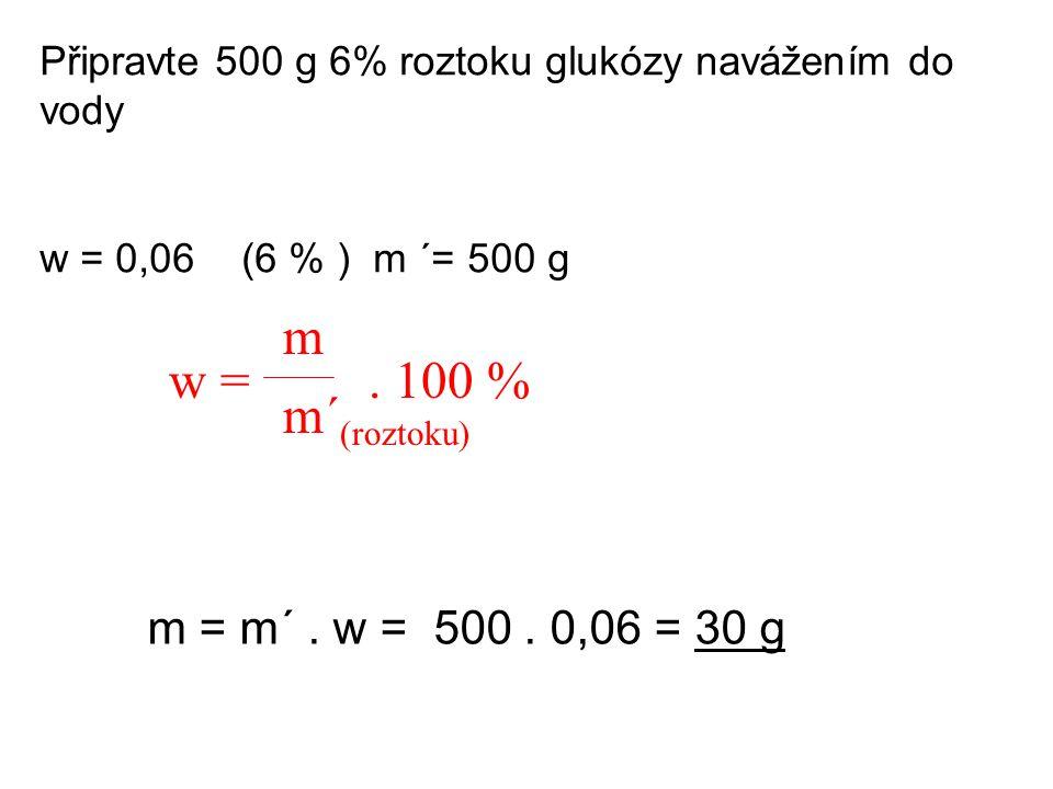 m w = . 100 % m´(roztoku) m = m´ . w = 500 . 0,06 = 30 g