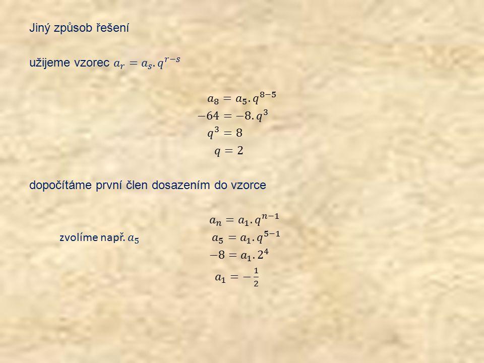 Jiný způsob řešení užijeme vzorec 𝑎 𝑟 = 𝑎 𝑠. 𝑞 𝑟−𝑠 𝑎 8 = 𝑎 5