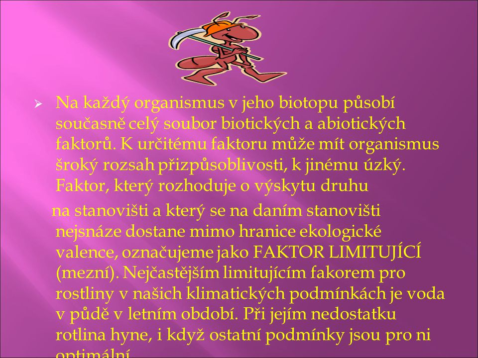 Na každý organismus v jeho biotopu působí současně celý soubor biotických a abiotických faktorů. K určitému faktoru může mít organismus šroký rozsah přizpůsoblivosti, k jinému úzký. Faktor, který rozhoduje o výskytu druhu