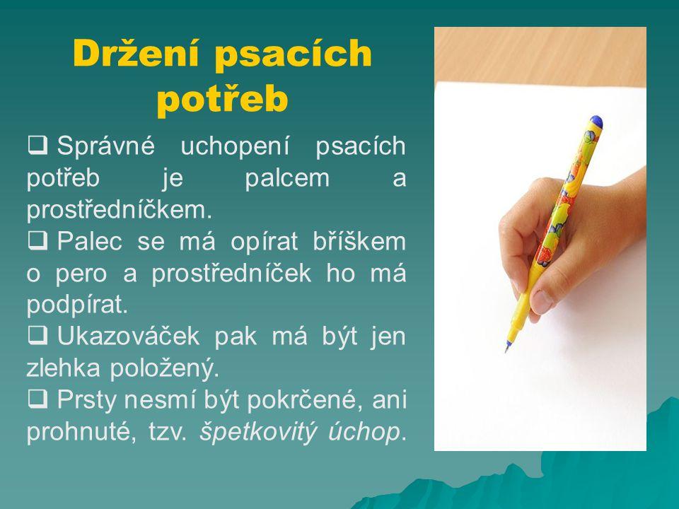 Držení psacích potřeb Správné uchopení psacích potřeb je palcem a prostředníčkem. Palec se má opírat bříškem o pero a prostředníček ho má podpírat.