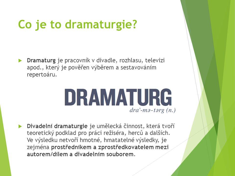 Co je to dramaturgie Dramaturg je pracovník v divadle, rozhlasu, televizi apod., který je pověřen výběrem a sestavováním repertoáru.