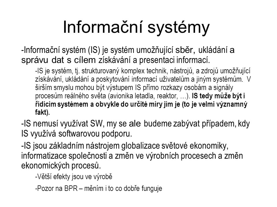 Informační systémy Informační systém (IS) je systém umožňující sběr, ukládání a správu dat s cílem získávání a presentaci informací.
