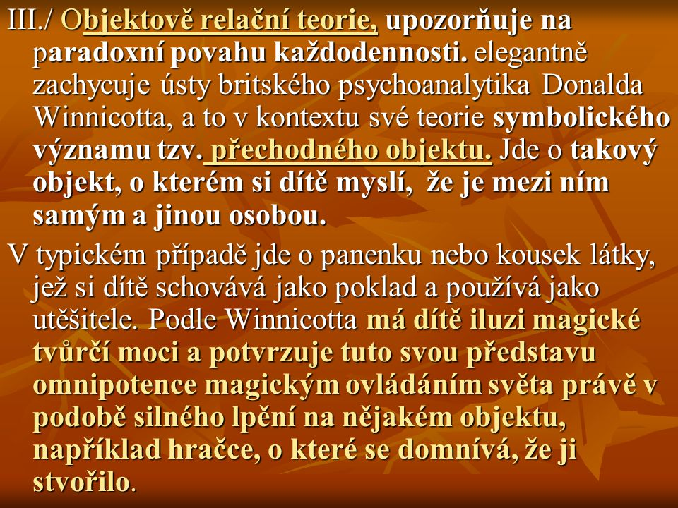 III./ Objektově relační teorie, upozorňuje na paradoxní povahu každodennosti. elegantně zachycuje ústy britského psychoanalytika Donalda Winnicotta, a to v kontextu své teorie symbolického významu tzv. přechodného objektu. Jde o takový objekt, o kterém si dítě myslí, že je mezi ním samým a jinou osobou.