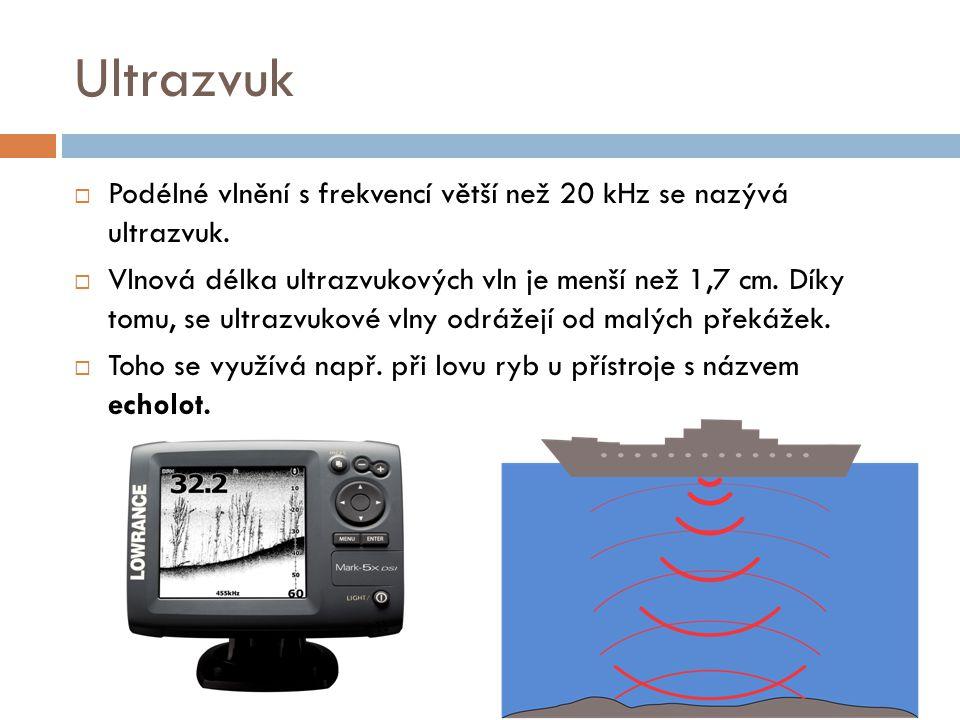 Ultrazvuk Podélné vlnění s frekvencí větší než 20 kHz se nazývá ultrazvuk.