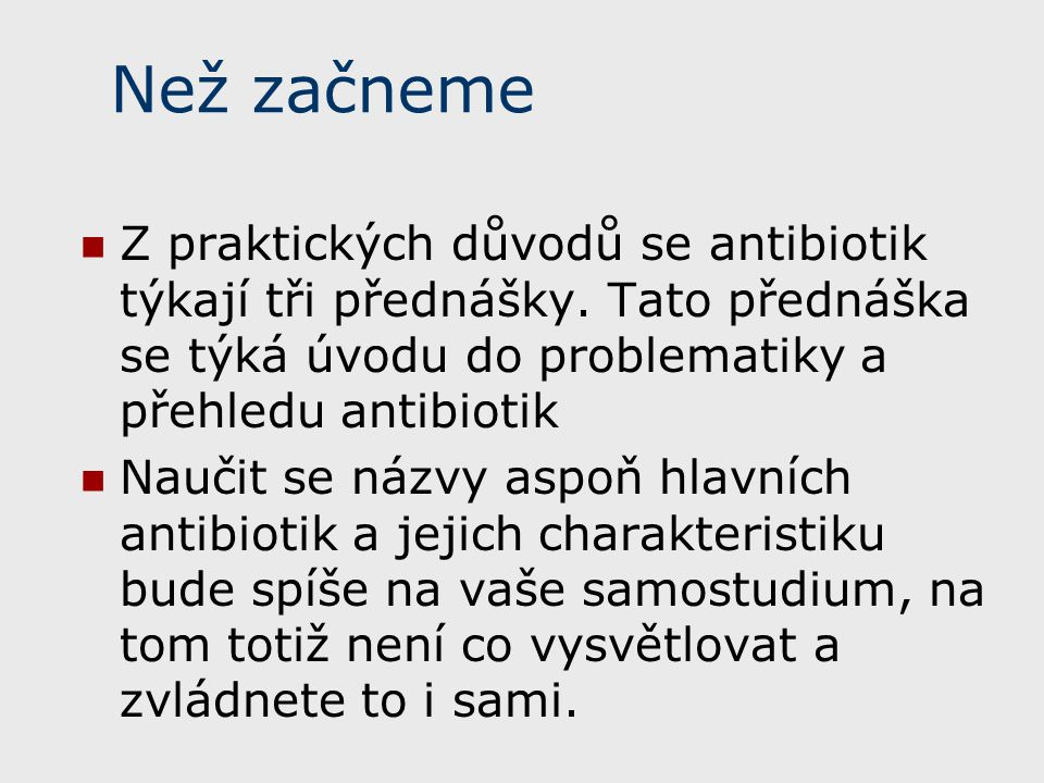 Než začneme Z praktických důvodů se antibiotik týkají tři přednášky. Tato přednáška se týká úvodu do problematiky a přehledu antibiotik.