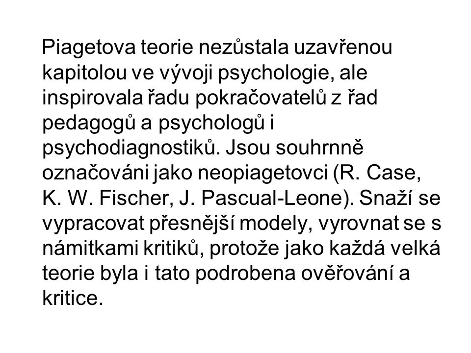 Piagetova teorie nezůstala uzavřenou kapitolou ve vývoji psychologie, ale inspirovala řadu pokračovatelů z řad pedagogů a psychologů i psychodiagnostiků.