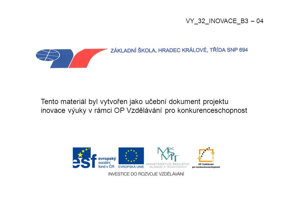 VY_32_INOVACE_B3 – 04 Tento materiál byl vytvořen jako učební dokument projektu inovace výuky v rámci OP Vzdělávání pro konkurenceschopnost.
