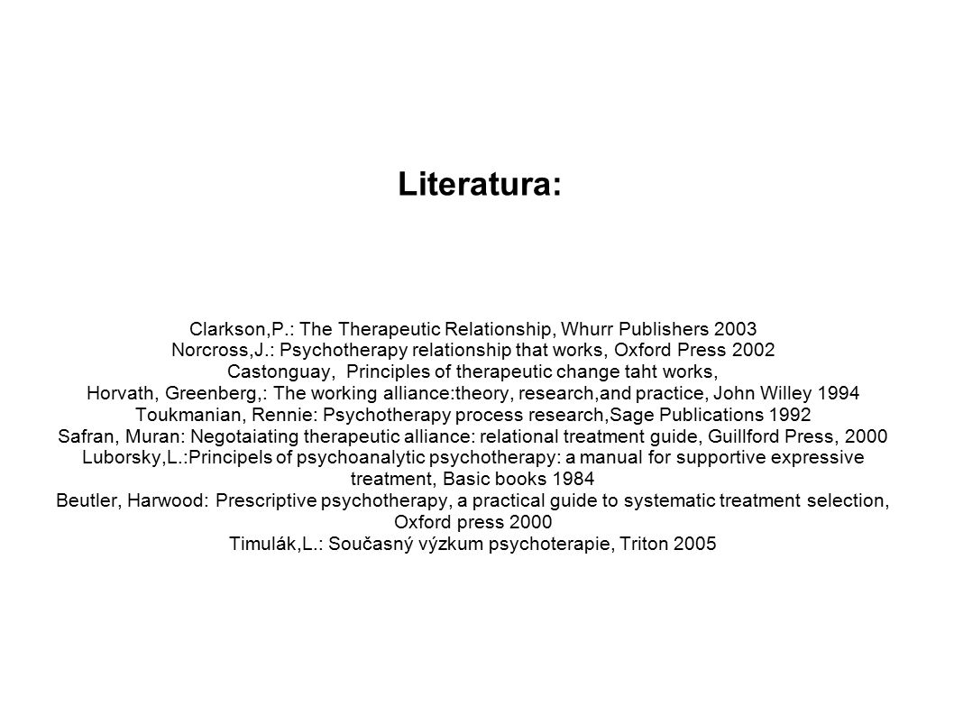 Literatura: Clarkson,P.: The Therapeutic Relationship, Whurr Publishers 2003. Norcross,J.: Psychotherapy relationship that works, Oxford Press 2002.