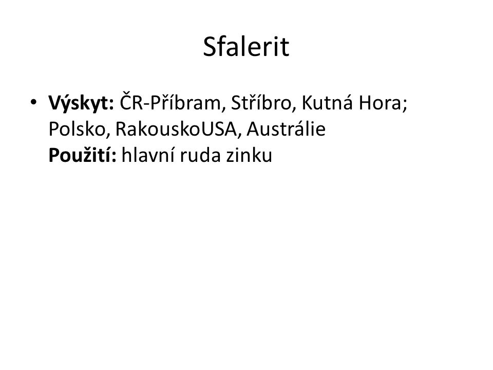 Sfalerit Výskyt: ČR-Příbram, Stříbro, Kutná Hora; Polsko, RakouskoUSA, Austrálie Použití: hlavní ruda zinku.