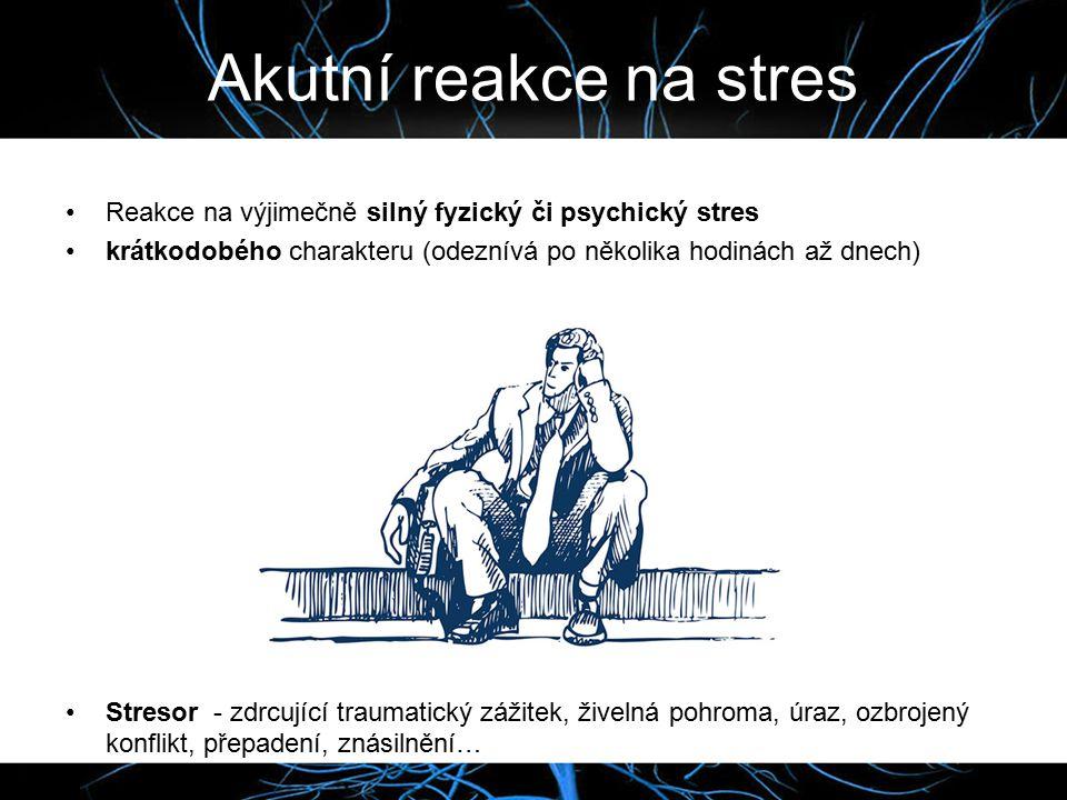 Akutní reakce na stres Reakce na výjimečně silný fyzický či psychický stres. krátkodobého charakteru (odeznívá po několika hodinách až dnech)