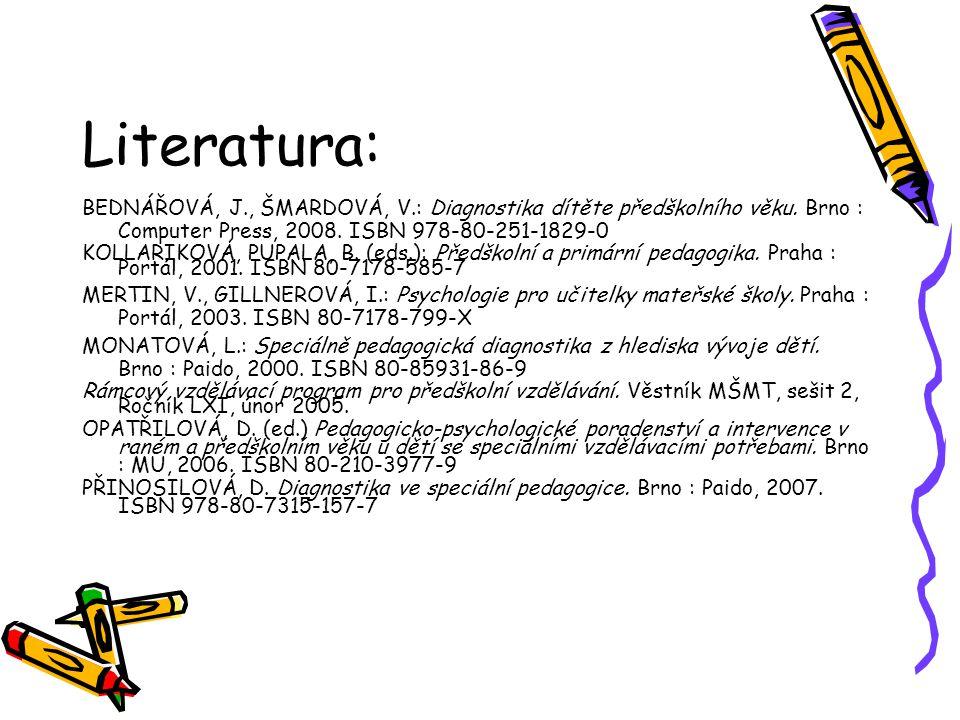 Literatura: BEDNÁŘOVÁ, J., ŠMARDOVÁ, V.: Diagnostika dítěte předškolního věku. Brno : Computer Press, 2008. ISBN 978-80-251-1829-0.