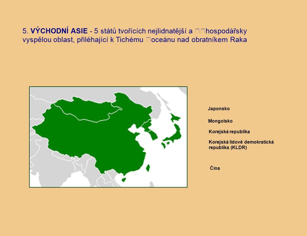 5. VÝCHODNÍ ASIE - 5 států tvořících nejlidnatější a hospodářsky vyspělou oblast, přiléhající k Tichému oceánu nad obratníkem Raka