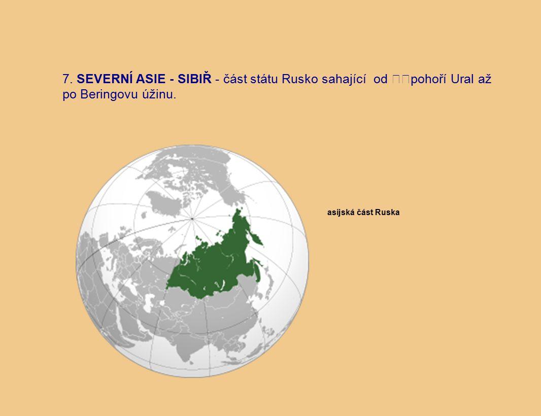 7. SEVERNÍ ASIE - SIBIŘ - část státu Rusko sahající od pohoří Ural až po Beringovu úžinu.