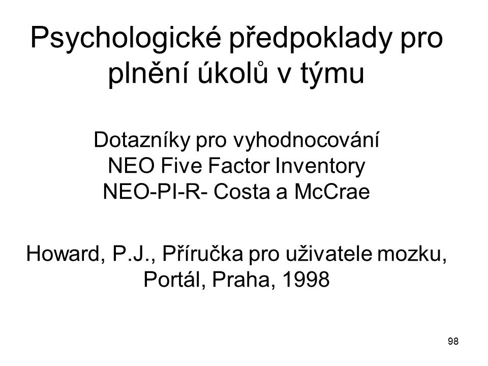 Psychologické předpoklady pro plnění úkolů v týmu Dotazníky pro vyhodnocování NEO Five Factor Inventory NEO-PI-R- Costa a McCrae Howard, P.J., Příručka pro uživatele mozku, Portál, Praha, 1998