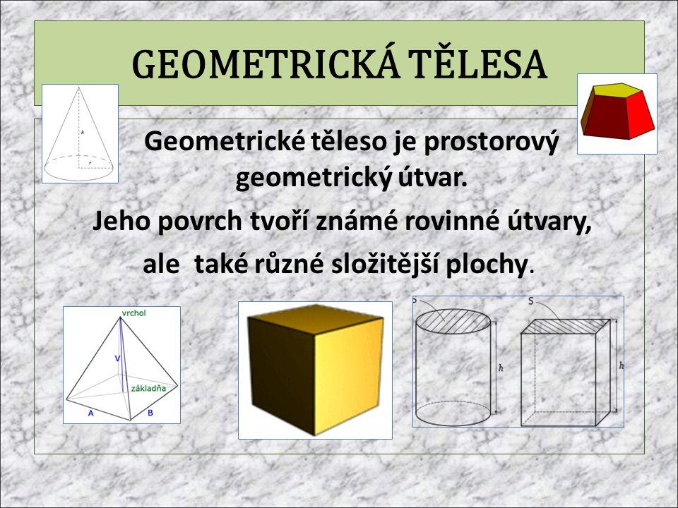 GEOMETRICKÁ TĚLESA Geometrické těleso je prostorový geometrický útvar.