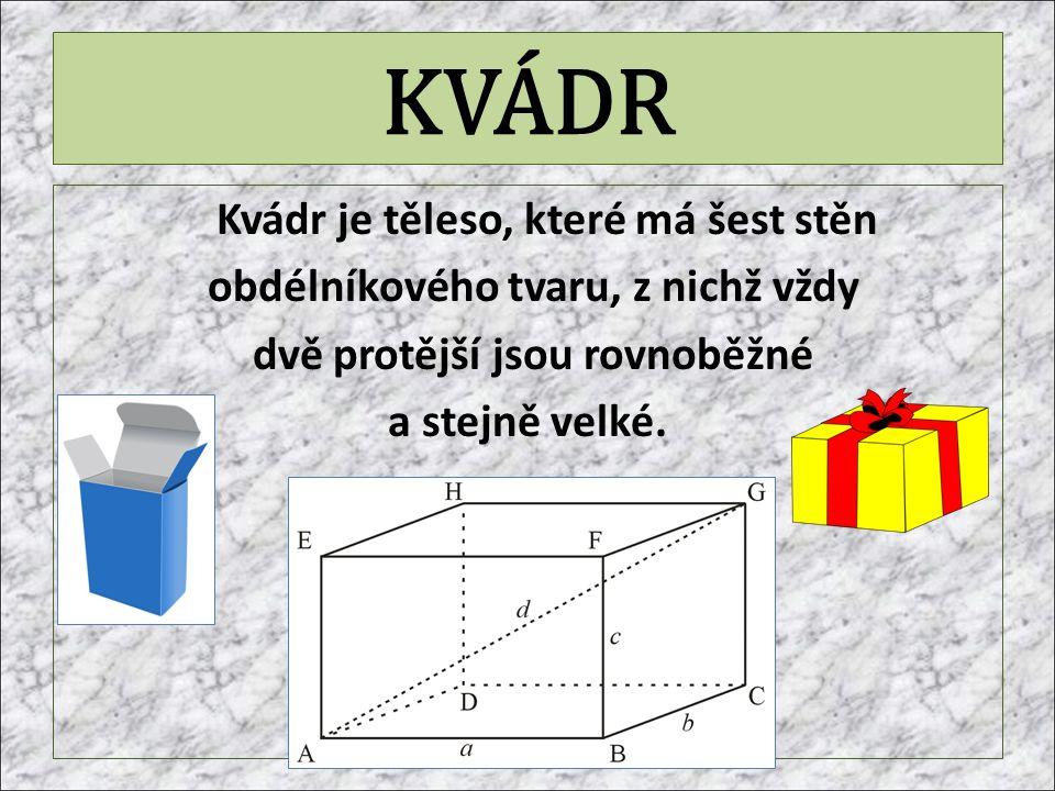 KVÁDR Kvádr je těleso, které má šest stěn obdélníkového tvaru, z nichž vždy dvě protější jsou rovnoběžné a stejně velké.