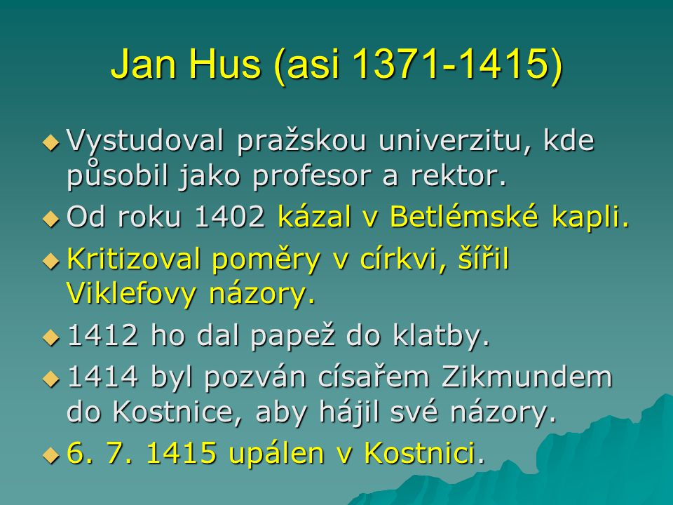 Jan Hus (asi 1371-1415) Vystudoval pražskou univerzitu, kde působil jako profesor a rektor. Od roku 1402 kázal v Betlémské kapli.