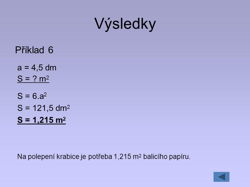 Výsledky Příklad 6 a = 4,5 dm S = m2 S = 6.a2 S = 121,5 dm2
