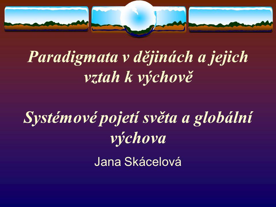 Paradigmata v dějinách a jejich vztah k výchově Systémové pojetí světa a globální výchova