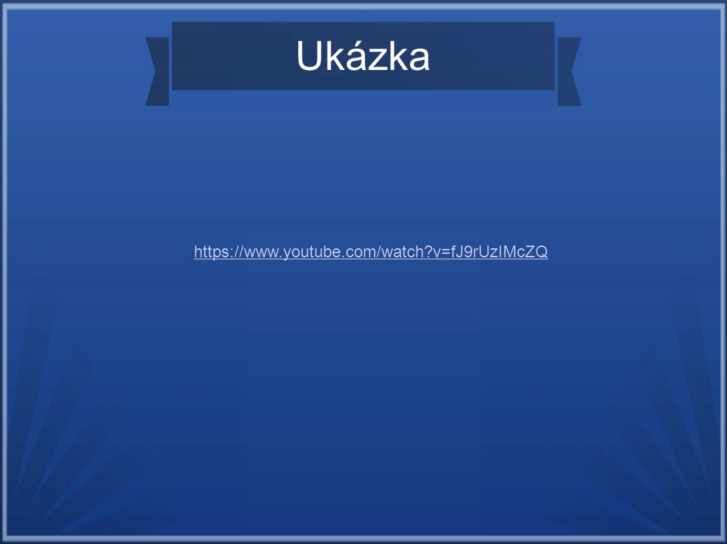 Ukázka https://www.youtube.com/watch v=fJ9rUzIMcZQ
