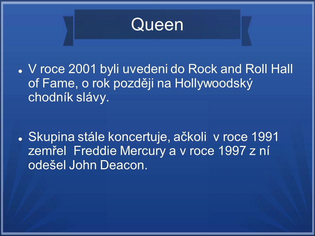 Queen V roce 2001 byli uvedeni do Rock and Roll Hall of Fame, o rok později na Hollywoodský chodník slávy.
