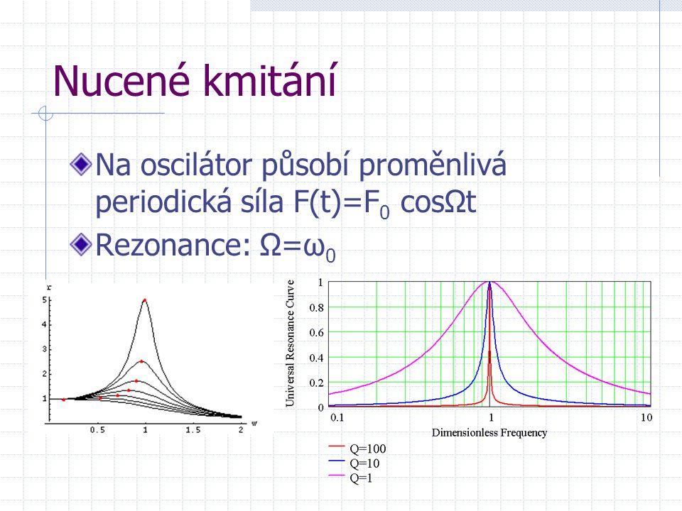 Nucené kmitání Na oscilátor působí proměnlivá periodická síla F(t)=F0 cosΩt Rezonance: Ω=ω0