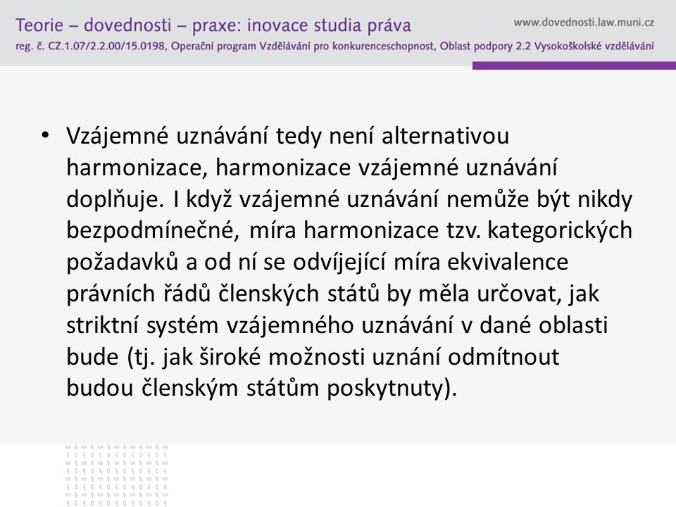 Vzájemné uznávání tedy není alternativou harmonizace, harmonizace vzájemné uznávání doplňuje.