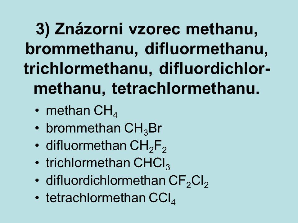 3) Znázorni vzorec methanu, brommethanu, difluormethanu, trichlormethanu, difluordichlor- methanu, tetrachlormethanu.