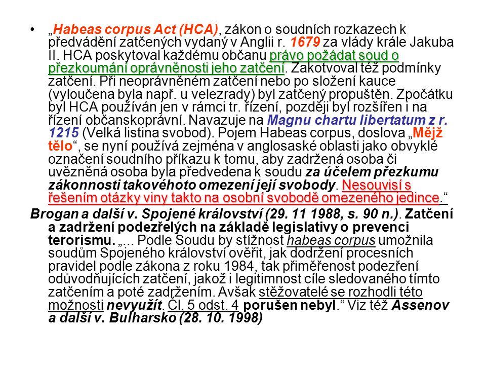 """""""Habeas corpus Act (HCA), zákon o soudních rozkazech k předvádění zatčených vydaný v Anglii r. 1679 za vlády krále Jakuba II. HCA poskytoval každému občanu právo požádat soud o přezkoumání oprávněnosti jeho zatčení. Zakotvoval též podmínky zatčení. Při neoprávněném zatčení nebo po složení kauce (vyloučena byla např. u velezrady) byl zatčený propuštěn. Zpočátku byl HCA používán jen v rámci tr. řízení, později byl rozšířen i na řízení občanskoprávní. Navazuje na Magnu chartu libertatum z r. 1215 (Velká listina svobod). Pojem Habeas corpus, doslova """"Mějž tělo , se nyní používá zejména v anglosaské oblasti jako obvyklé označení soudního příkazu k tomu, aby zadržená osoba či uvězněná osoba byla předvedena k soudu za účelem přezkumu zákonnosti takovéhoto omezení její svobody. Nesouvisí s řešením otázky viny takto na osobní svobodě omezeného jedince."""