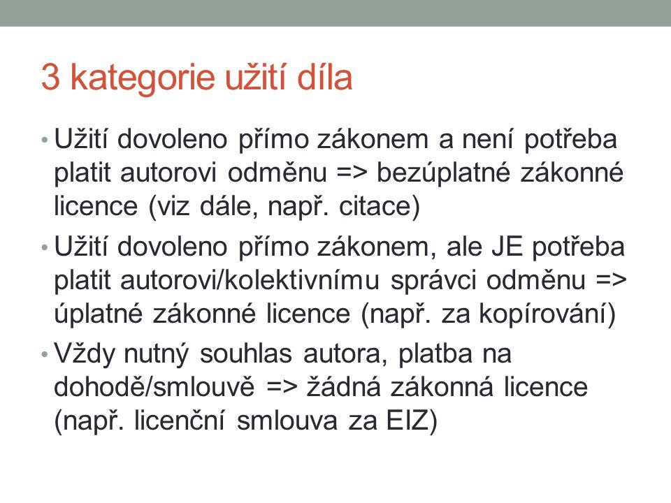 3 kategorie užití díla Užití dovoleno přímo zákonem a není potřeba platit autorovi odměnu => bezúplatné zákonné licence (viz dále, např. citace)
